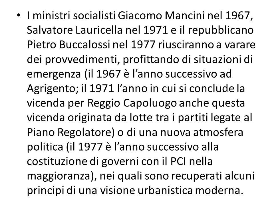 I ministri socialisti Giacomo Mancini nel 1967, Salvatore Lauricella nel 1971 e il repubblicano Pietro Buccalossi nel 1977 riusciranno a varare dei provvedimenti, profittando di situazioni di emergenza (il 1967 è l'anno successivo ad Agrigento; il 1971 l'anno in cui si conclude la vicenda per Reggio Capoluogo anche questa vicenda originata da lotte tra i partiti legate al Piano Regolatore) o di una nuova atmosfera politica (il 1977 è l'anno successivo alla costituzione di governi con il PCI nella maggioranza), nei quali sono recuperati alcuni principi di una visione urbanistica moderna.
