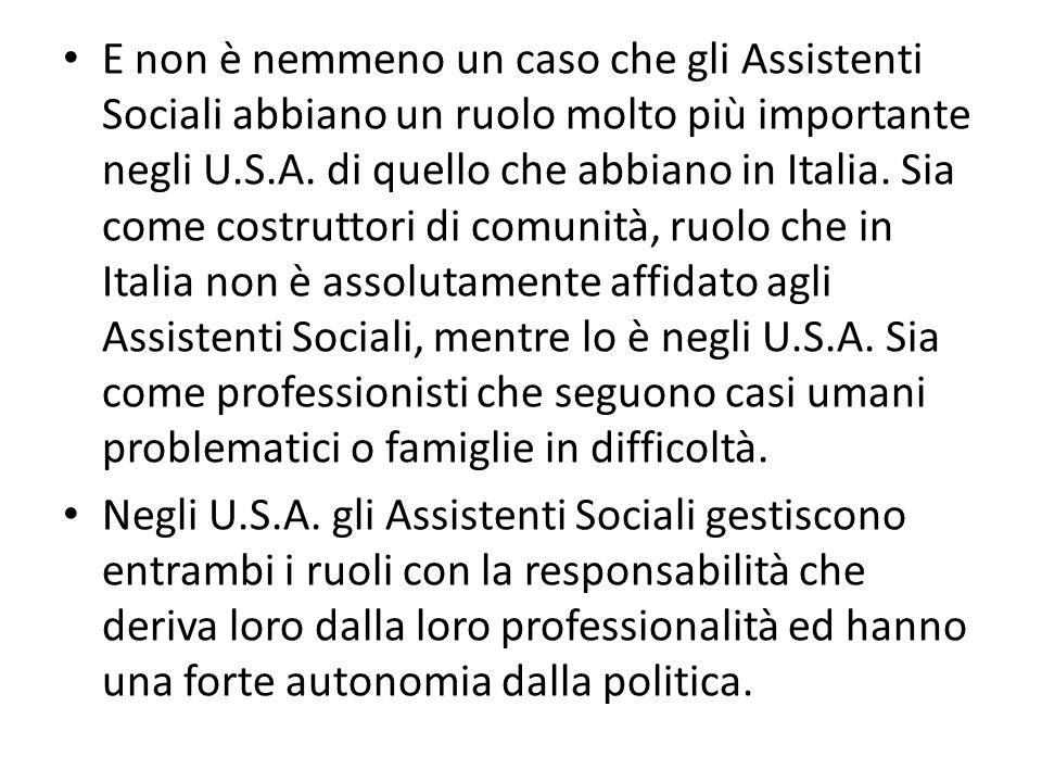 E non è nemmeno un caso che gli Assistenti Sociali abbiano un ruolo molto più importante negli U.S.A. di quello che abbiano in Italia. Sia come costruttori di comunità, ruolo che in Italia non è assolutamente affidato agli Assistenti Sociali, mentre lo è negli U.S.A. Sia come professionisti che seguono casi umani problematici o famiglie in difficoltà.