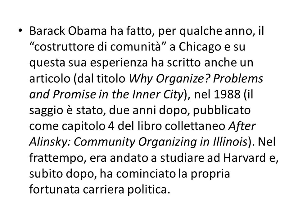 Barack Obama ha fatto, per qualche anno, il costruttore di comunità a Chicago e su questa sua esperienza ha scritto anche un articolo (dal titolo Why Organize.