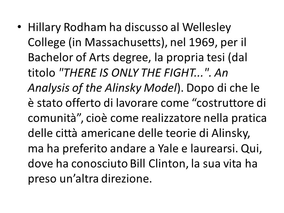 Hillary Rodham ha discusso al Wellesley College (in Massachusetts), nel 1969, per il Bachelor of Arts degree, la propria tesi (dal titolo THERE IS ONLY THE FIGHT... .