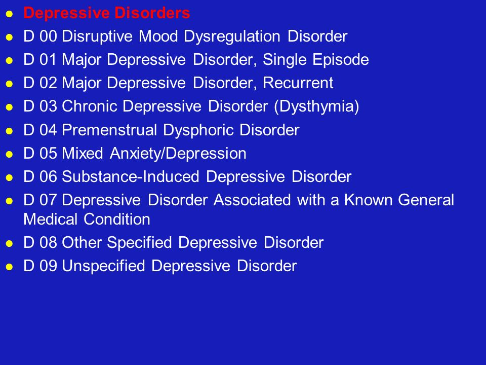 Depressive Disorders D 00 Disruptive Mood Dysregulation Disorder. D 01 Major Depressive Disorder, Single Episode.