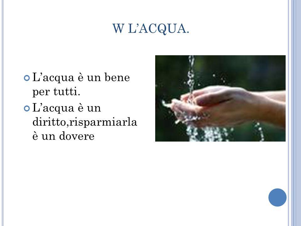 W L'ACQUA. L'acqua è un bene per tutti.