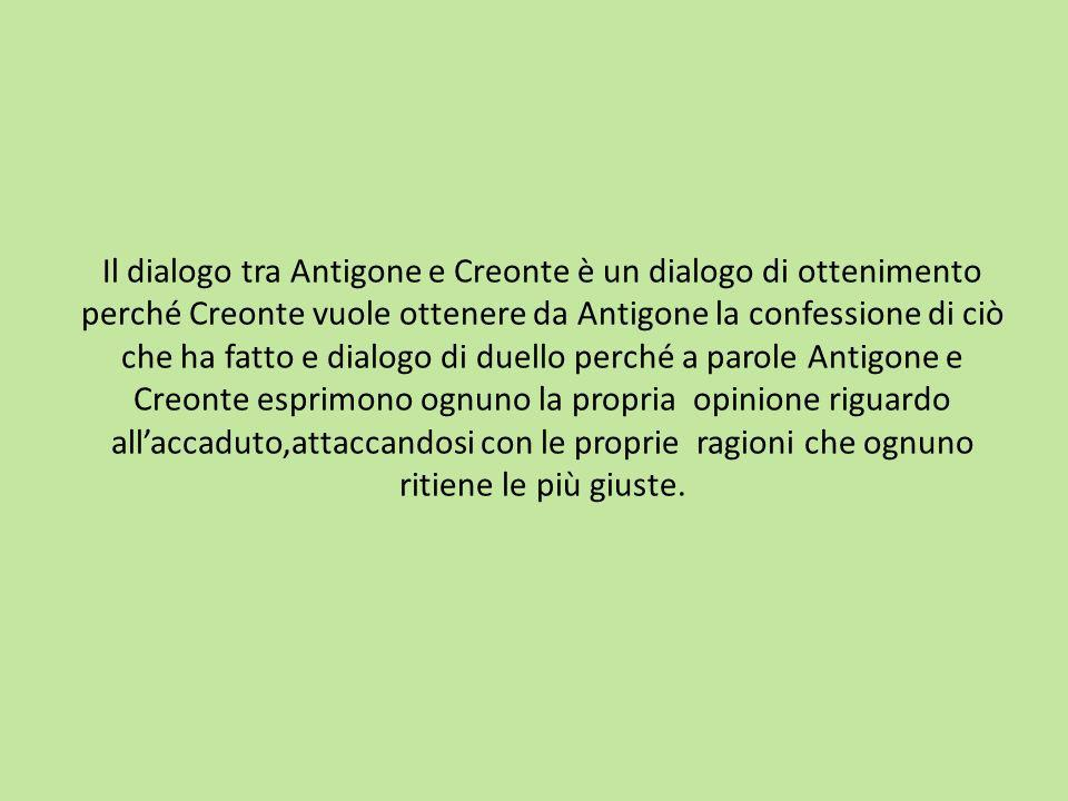 Il dialogo tra Antigone e Creonte è un dialogo di ottenimento perché Creonte vuole ottenere da Antigone la confessione di ciò che ha fatto e dialogo di duello perché a parole Antigone e Creonte esprimono ognuno la propria opinione riguardo all'accaduto,attaccandosi con le proprie ragioni che ognuno ritiene le più giuste.