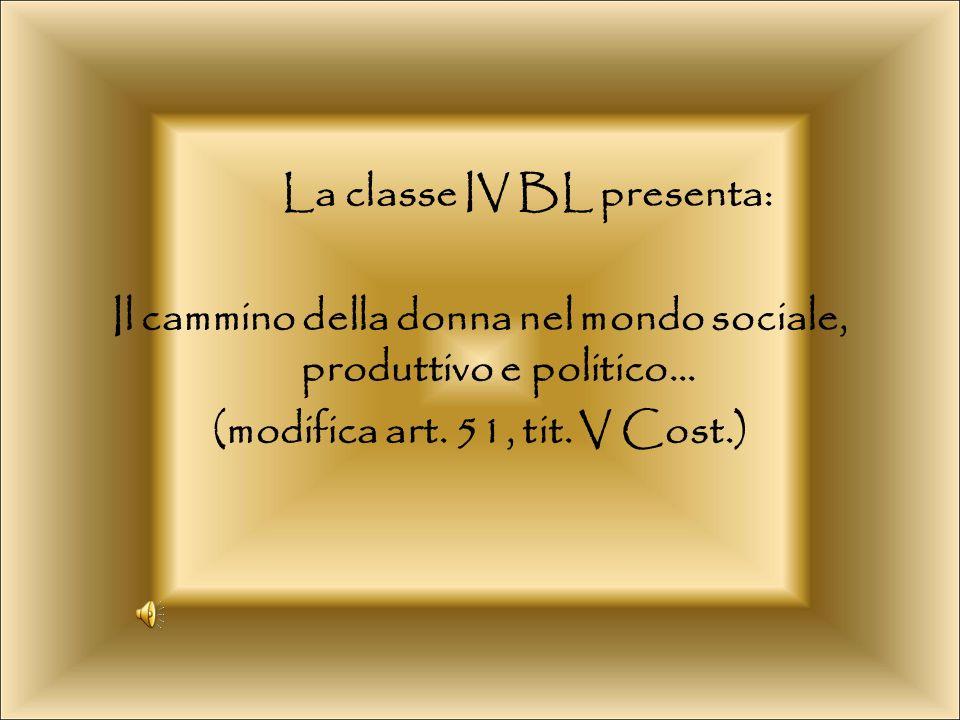 La classe IV BL presenta: Il cammino della donna nel mondo sociale, produttivo e politico… (modifica art.