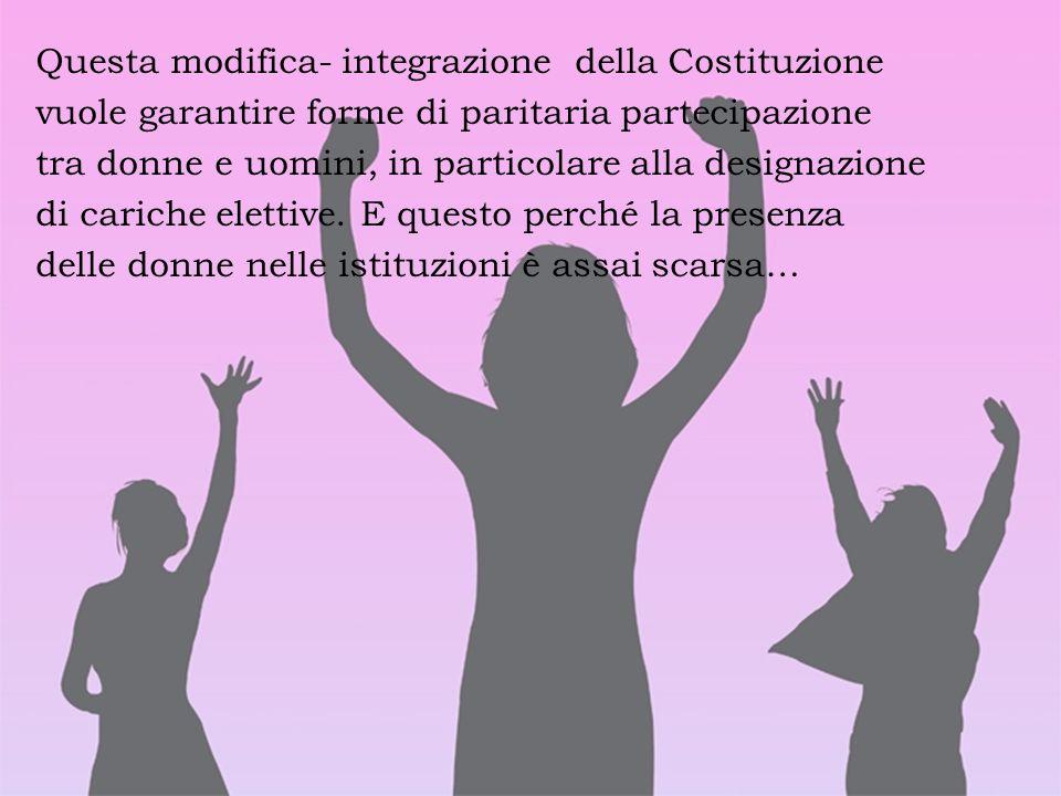 Questa modifica- integrazione della Costituzione vuole garantire forme di paritaria partecipazione tra donne e uomini, in particolare alla designazione di cariche elettive.