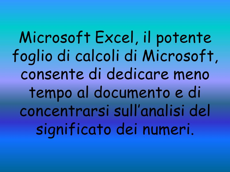 Microsoft Excel, il potente foglio di calcoli di Microsoft, consente di dedicare meno tempo al documento e di concentrarsi sull'analisi del significato dei numeri.