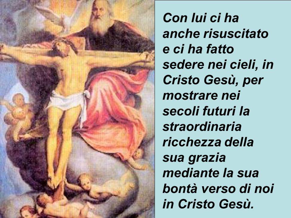 Con lui ci ha anche risuscitato e ci ha fatto sedere nei cieli, in Cristo Gesù, per mostrare nei secoli futuri la straordinaria ricchezza della sua grazia mediante la sua bontà verso di noi in Cristo Gesù.