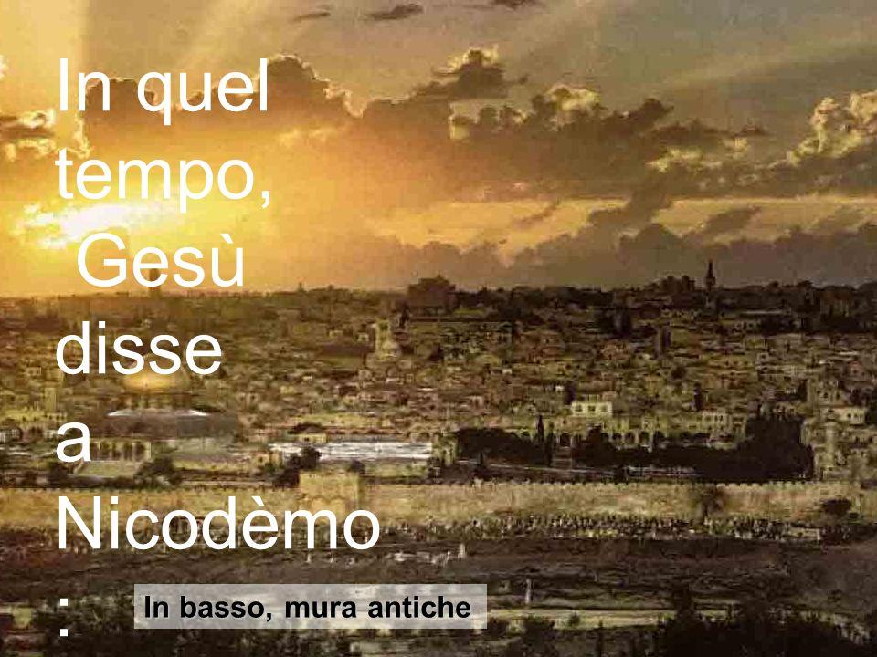 In quel tempo, Gesù disse a Nicodèmo: In basso, mura antiche
