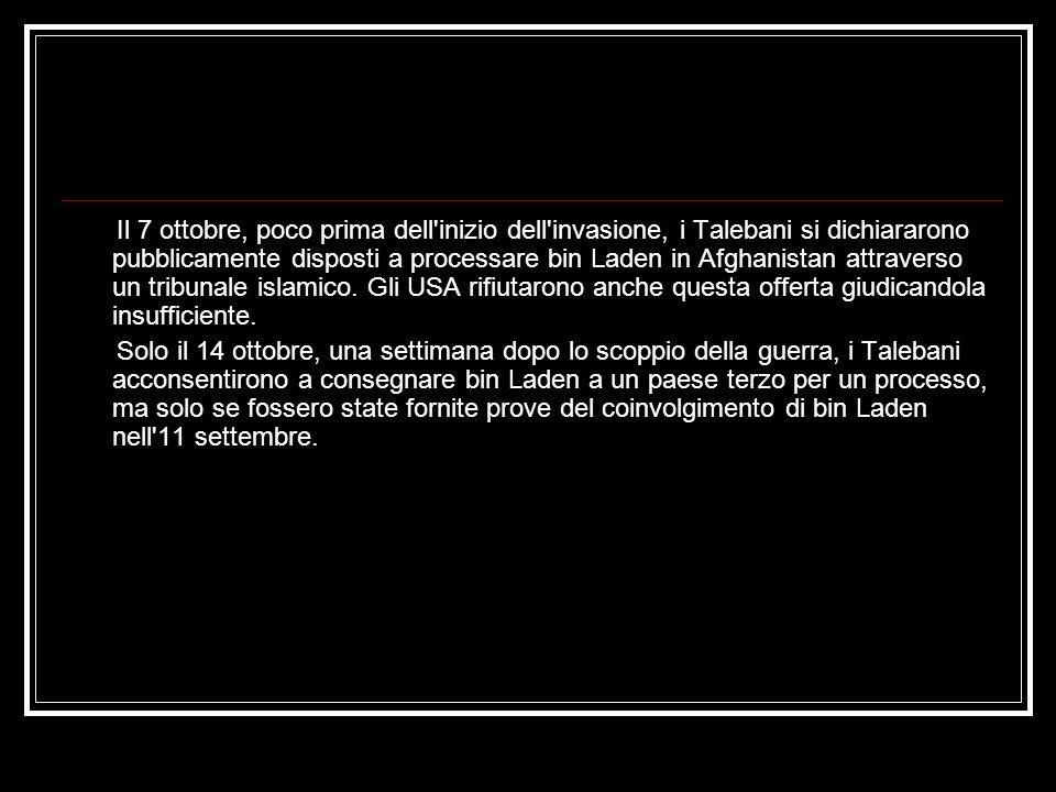 Il 7 ottobre, poco prima dell inizio dell invasione, i Talebani si dichiararono pubblicamente disposti a processare bin Laden in Afghanistan attraverso un tribunale islamico. Gli USA rifiutarono anche questa offerta giudicandola insufficiente.