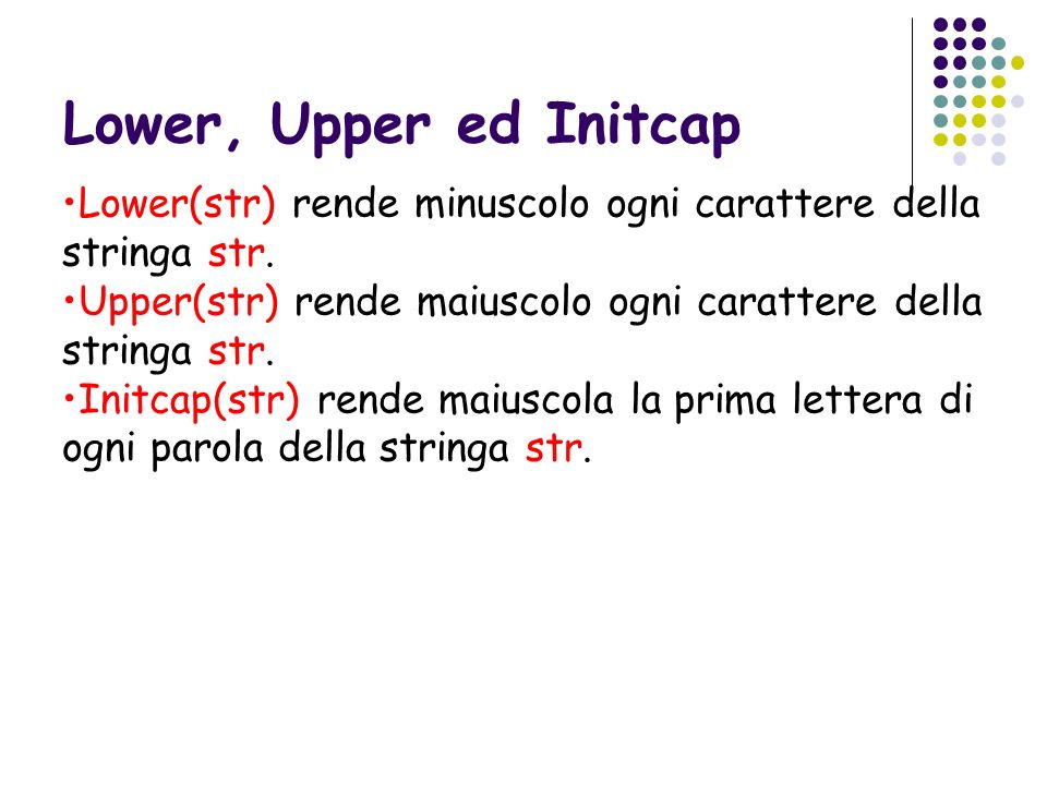 Lower, Upper ed Initcap Lower(str) rende minuscolo ogni carattere della stringa str. Upper(str) rende maiuscolo ogni carattere della stringa str.