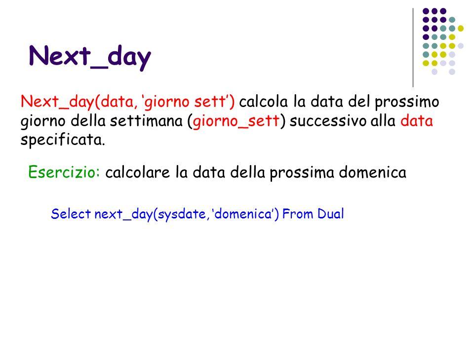 Next_day Next_day(data, 'giorno sett') calcola la data del prossimo giorno della settimana (giorno_sett) successivo alla data specificata.