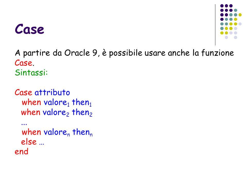 Case A partire da Oracle 9, è possibile usare anche la funzione Case.