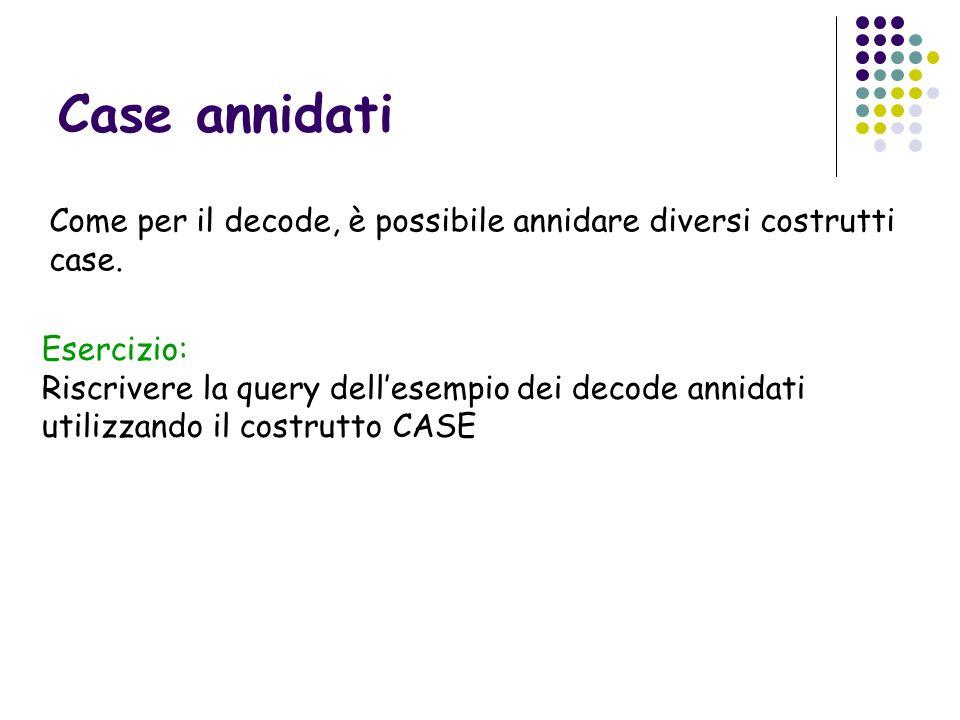 Case annidatiCome per il decode, è possibile annidare diversi costrutti case. Esercizio: