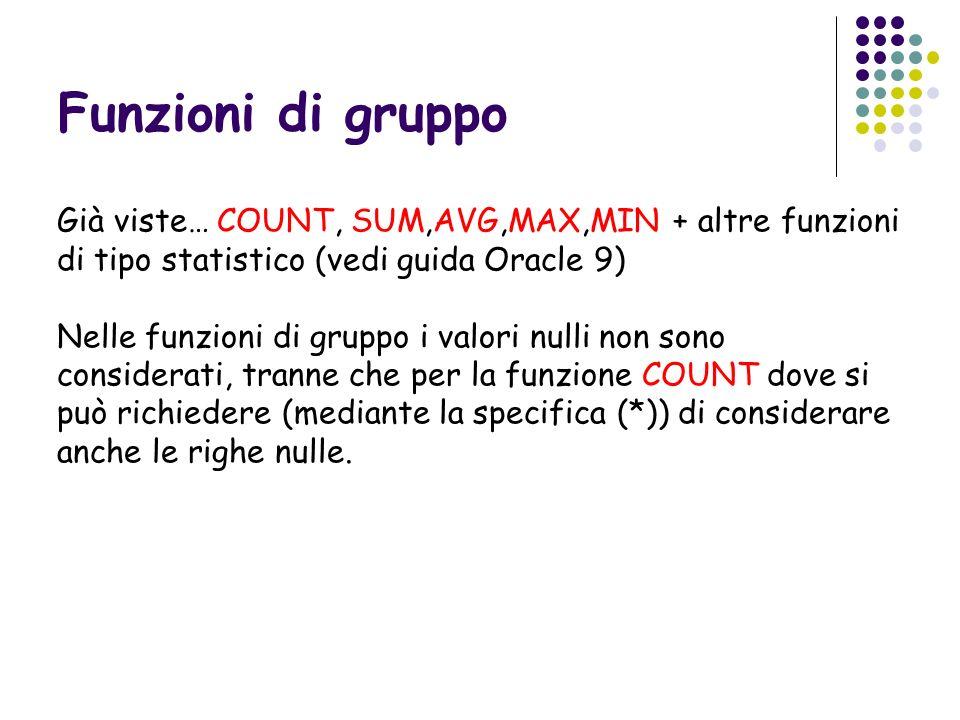 Funzioni di gruppo Già viste… COUNT, SUM,AVG,MAX,MIN + altre funzioni di tipo statistico (vedi guida Oracle 9)