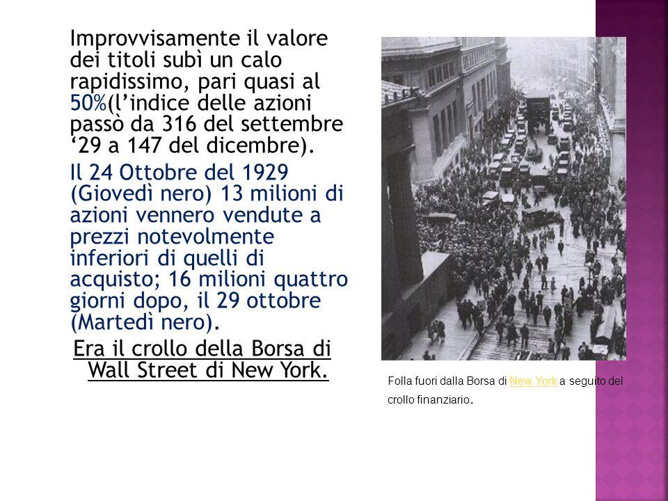 Improvvisamente il valore dei titoli subì un calo rapidissimo, pari quasi al 50%(l'indice delle azioni passò da 316 del settembre '29 a 147 del dicembre). Il 24 Ottobre del 1929 (Giovedì nero) 13 milioni di azioni vennero vendute a prezzi notevolmente inferiori di quelli di acquisto; 16 milioni quattro giorni dopo, il 29 ottobre (Martedì nero). Era il crollo della Borsa di Wall Street di New York.
