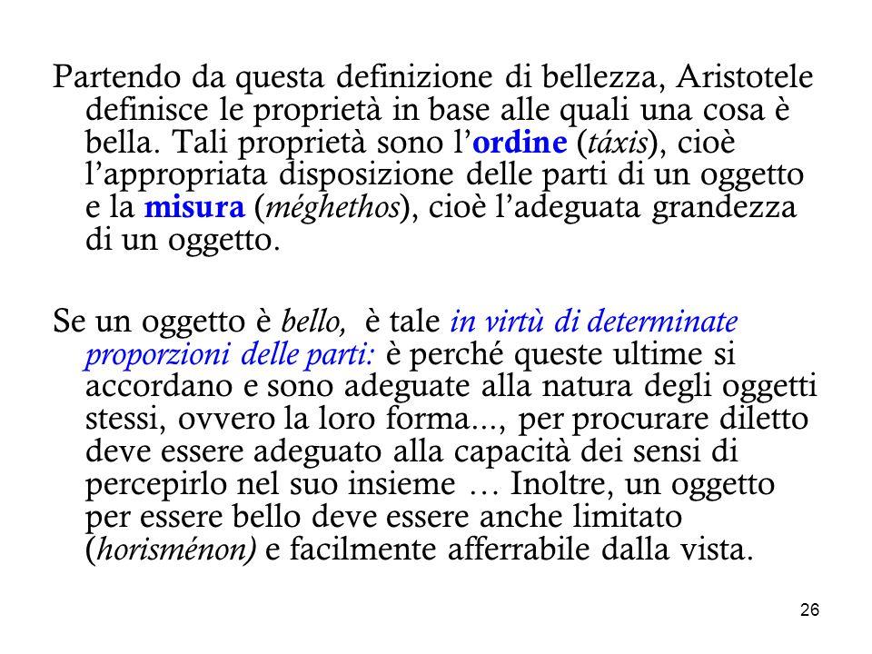 Partendo da questa definizione di bellezza, Aristotele definisce le proprietà in base alle quali una cosa è bella. Tali proprietà sono l'ordine (táxis), cioè l'appropriata disposizione delle parti di un oggetto e la misura (méghethos), cioè l'adeguata grandezza di un oggetto.