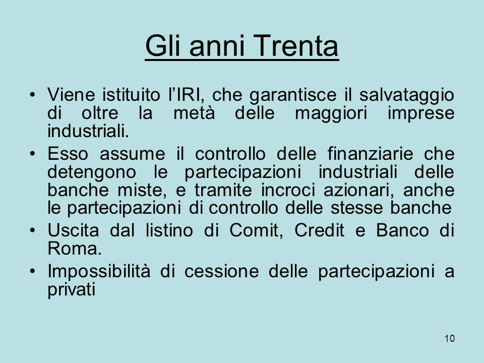 Gli anni Trenta Viene istituito l'IRI, che garantisce il salvataggio di oltre la metà delle maggiori imprese industriali.