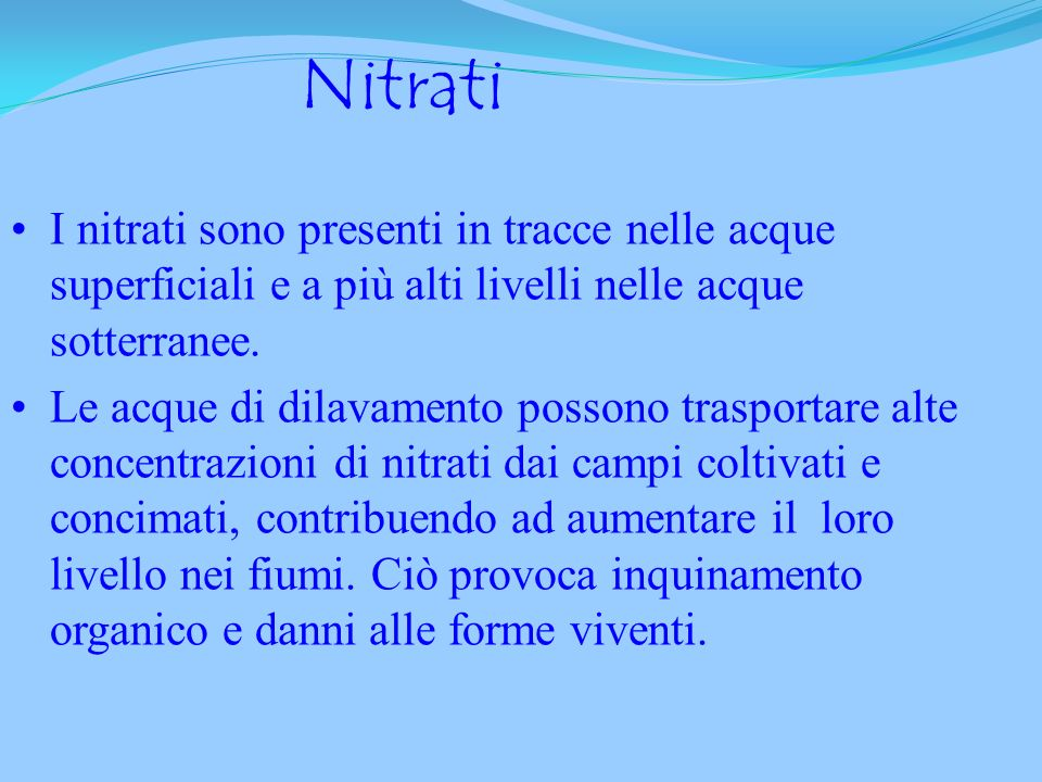 Nitrati I nitrati sono presenti in tracce nelle acque superficiali e a più alti livelli nelle acque sotterranee.