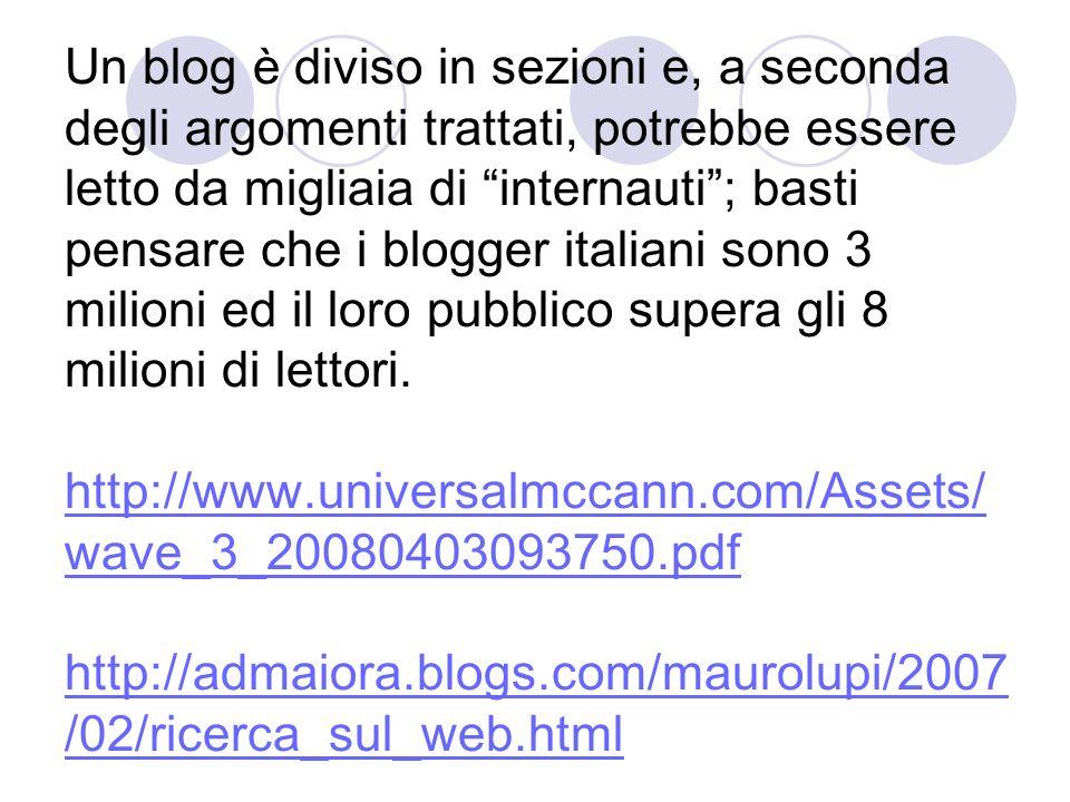 Un blog è diviso in sezioni e, a seconda degli argomenti trattati, potrebbe essere letto da migliaia di internauti ; basti pensare che i blogger italiani sono 3 milioni ed il loro pubblico supera gli 8 milioni di lettori.