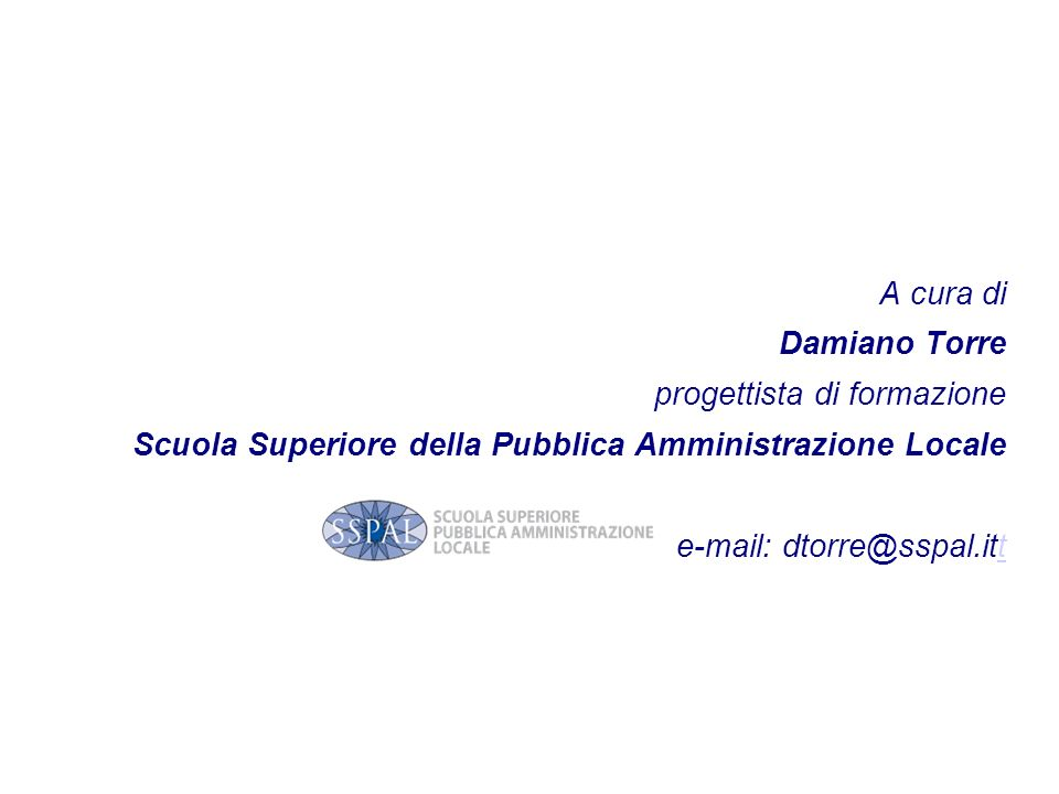 A cura di Damiano Torre. progettista di formazione. Scuola Superiore della Pubblica Amministrazione Locale.