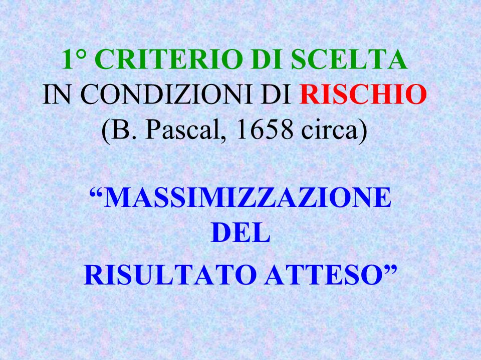 1° CRITERIO DI SCELTA IN CONDIZIONI DI RISCHIO (B. Pascal, 1658 circa)