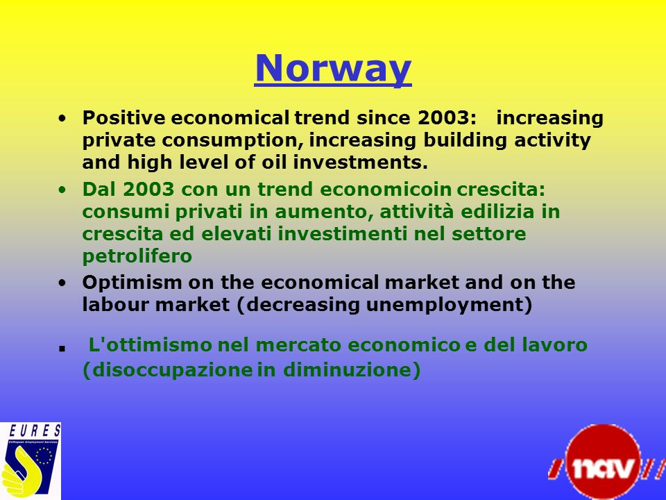 NorwayPositive economical trend since 2003: increasing private consumption, increasing building activity and high level of oil investments.