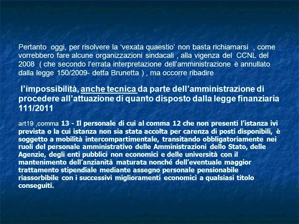 Pertanto oggi, per risolvere la 'vexata quaestio' non basta richiamarsi , come vorrebbero fare alcune organizzazioni sindacali , alla vigenza del CCNL del 2008 ( che secondo l'errata interpretazione dell'amministrazione è annullato dalla legge 150/2009- detta Brunetta ) , ma occorre ribadire l'impossibilità, anche tecnica da parte dell'amministrazione di procedere all'attuazione di quanto disposto dalla legge finanziaria 111/2011 art19 ,comma 13 - Il personale di cui al comma 12 che non presenti l'istanza ivi prevista o la cui istanza non sia stata accolta per carenza di posti disponibili, è soggetto a mobilità intercompartimentale, transitando obbligatoriamente nei ruoli del personale amministrativo delle Amministrazioni dello Stato, delle Agenzie, degli enti pubblici non economici e delle università con il mantenimento dell'anzianità maturata nonché dell'eventuale maggior trattamento stipendiale mediante assegno personale pensionabile riassorbibile con i successivi miglioramenti economici a qualsiasi titolo conseguiti.