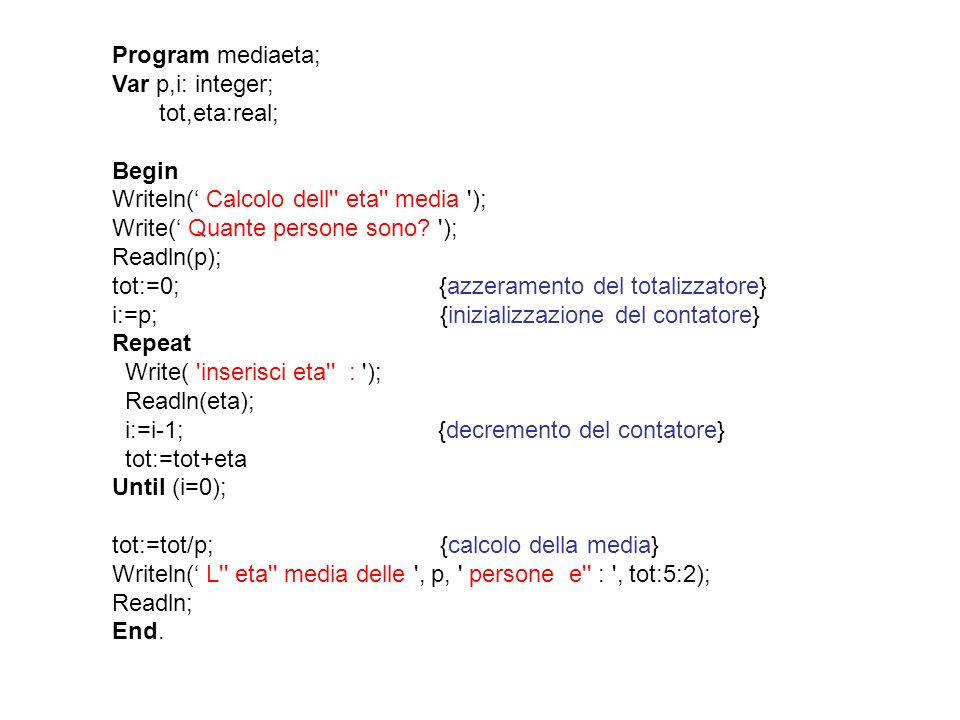 Program mediaeta; Var p,i: integer; tot,eta:real; Begin. Writeln(' Calcolo dell eta media );