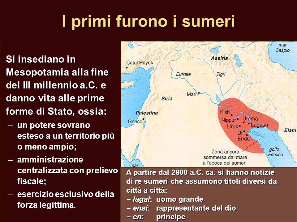 I primi furono i sumeri Si insediano in Mesopotamia alla fine del III millennio a.C. e danno vita alle prime forme di Stato, ossia: