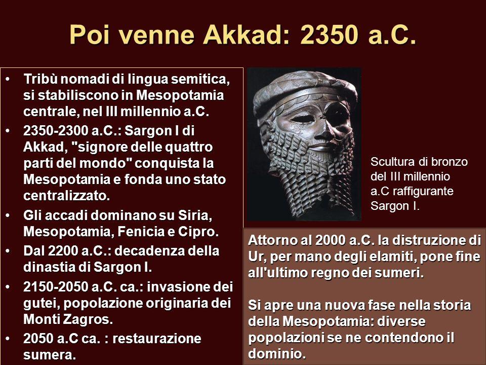 Poi venne Akkad: 2350 a.C. Tribù nomadi di lingua semitica, si stabiliscono in Mesopotamia centrale, nel III millennio a.C.