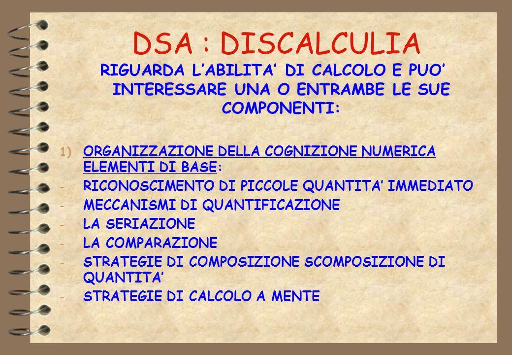 DSA : DISCALCULIA RIGUARDA L'ABILITA' DI CALCOLO E PUO' INTERESSARE UNA O ENTRAMBE LE SUE COMPONENTI: