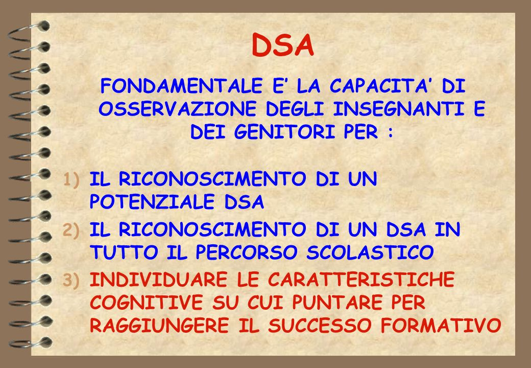DSA FONDAMENTALE E' LA CAPACITA' DI OSSERVAZIONE DEGLI INSEGNANTI E DEI GENITORI PER : IL RICONOSCIMENTO DI UN POTENZIALE DSA.