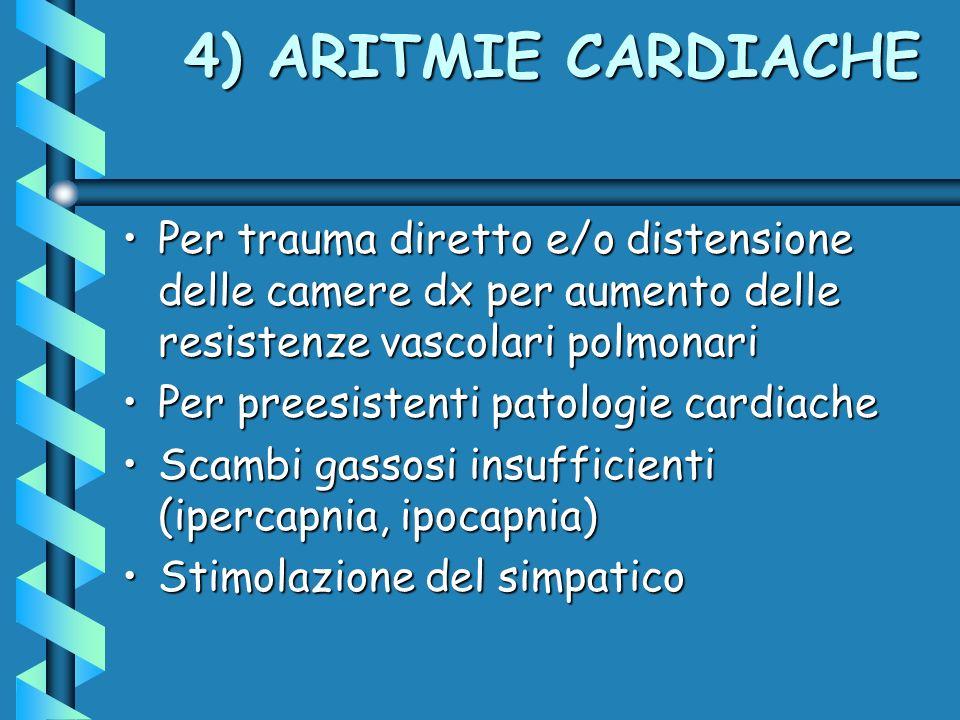 4) ARITMIE CARDIACHE Per trauma diretto e/o distensione delle camere dx per aumento delle resistenze vascolari polmonari.