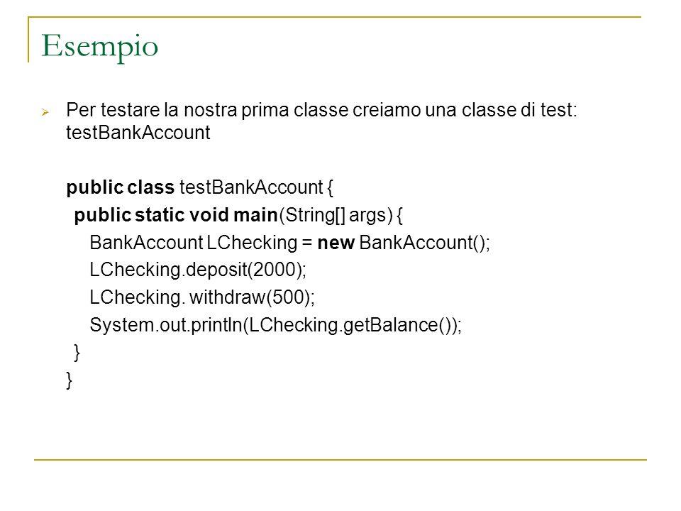 Esempio Per testare la nostra prima classe creiamo una classe di test: testBankAccount. public class testBankAccount {