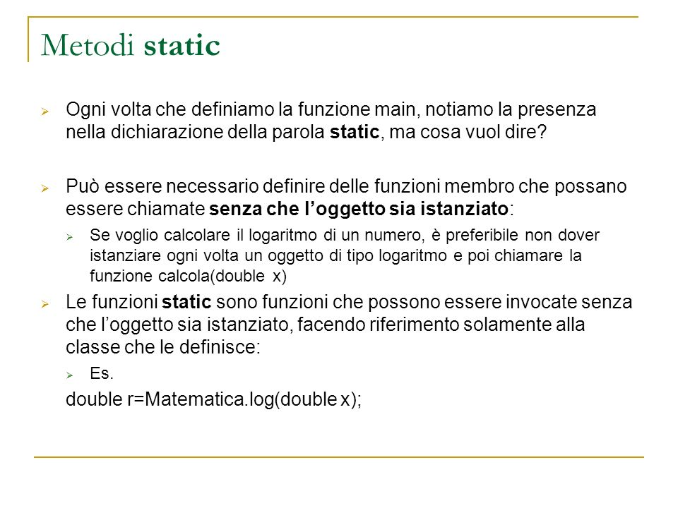 Metodi static Ogni volta che definiamo la funzione main, notiamo la presenza nella dichiarazione della parola static, ma cosa vuol dire