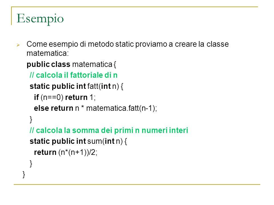 Esempio Come esempio di metodo static proviamo a creare la classe matematica: public class matematica {