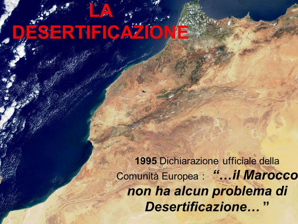 LA DESERTIFICAZIONE 1995 Dichiarazione ufficiale della Comunità Europea : …il Marocco non ha alcun problema di Desertificazione…