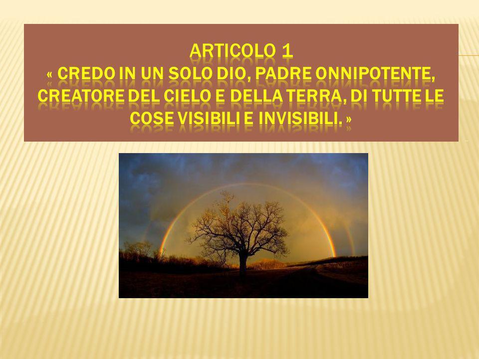 Articolo 1 « CREDO IN UN SOLO DIO, PADRE ONNIPOTENTE, CREATORE DEL CIELO E DELLA TERRA, DI TUTTE LE COSE VISIBILI E INVISIBILI. »