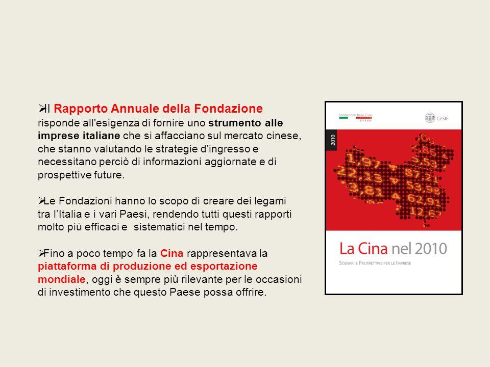 Il Rapporto Annuale della Fondazione risponde all esigenza di fornire uno strumento alle imprese italiane che si affacciano sul mercato cinese, che stanno valutando le strategie d ingresso e necessitano perciò di informazioni aggiornate e di prospettive future.