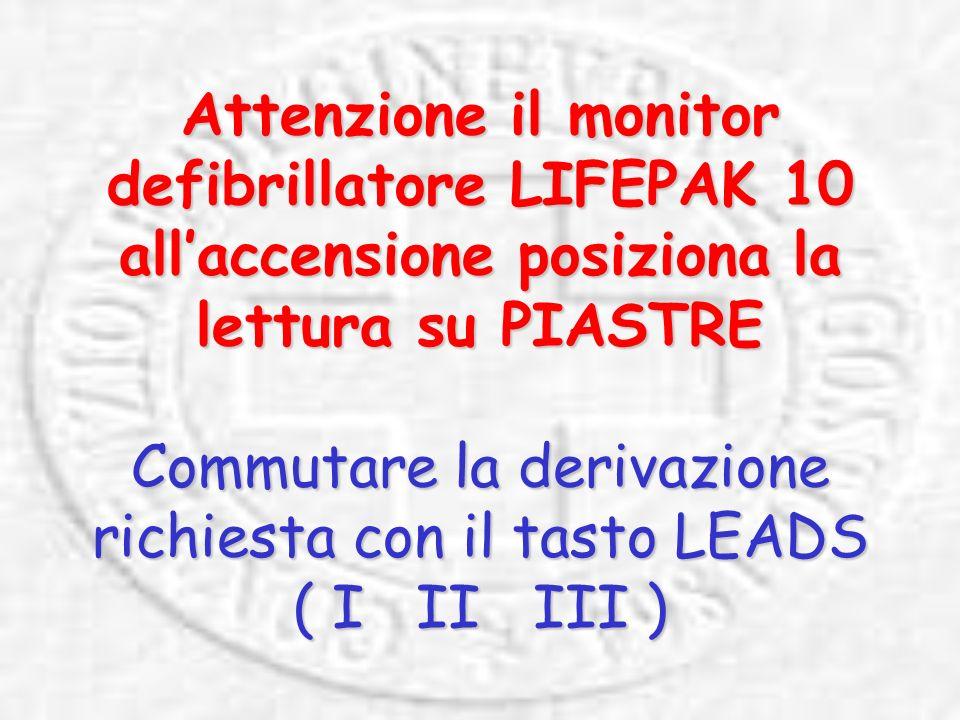 Attenzione il monitor defibrillatore LIFEPAK 10 all'accensione posiziona la lettura su PIASTRE Commutare la derivazione richiesta con il tasto LEADS ( I II III )