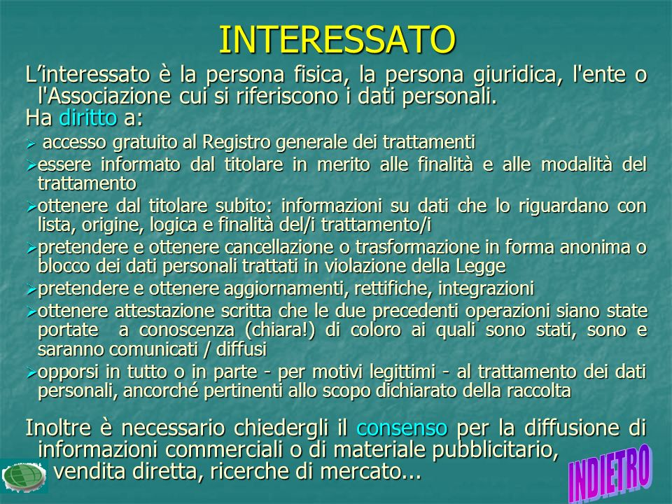 INTERESSATO L'interessato è la persona fisica, la persona giuridica, l ente o l Associazione cui si riferiscono i dati personali.