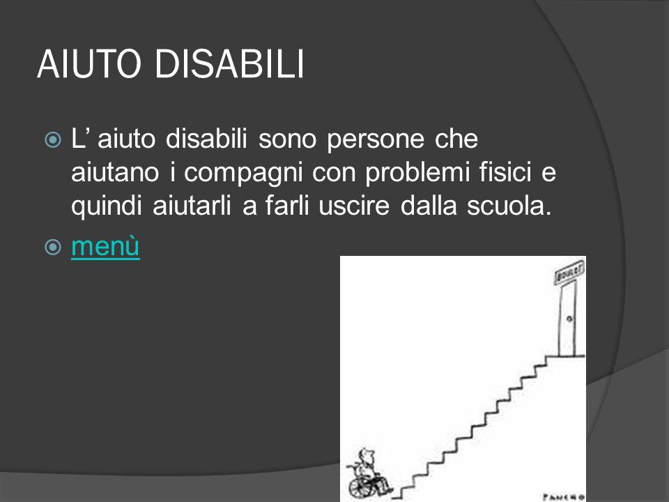 AIUTO DISABILI L' aiuto disabili sono persone che aiutano i compagni con problemi fisici e quindi aiutarli a farli uscire dalla scuola.