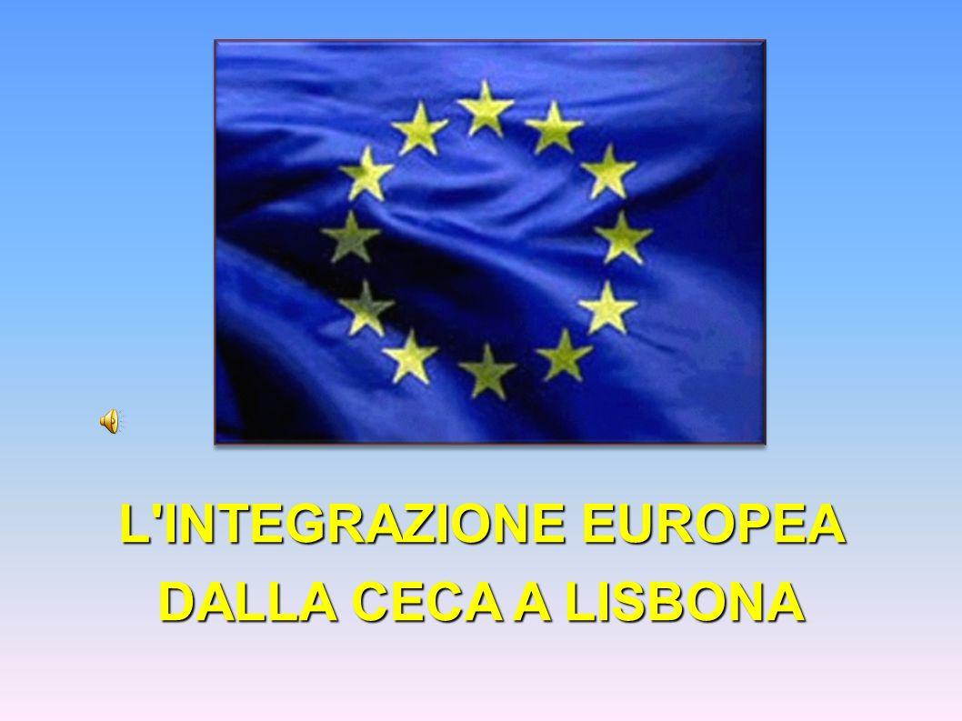 L INTEGRAZIONE EUROPEA DALLA CECA A LISBONA