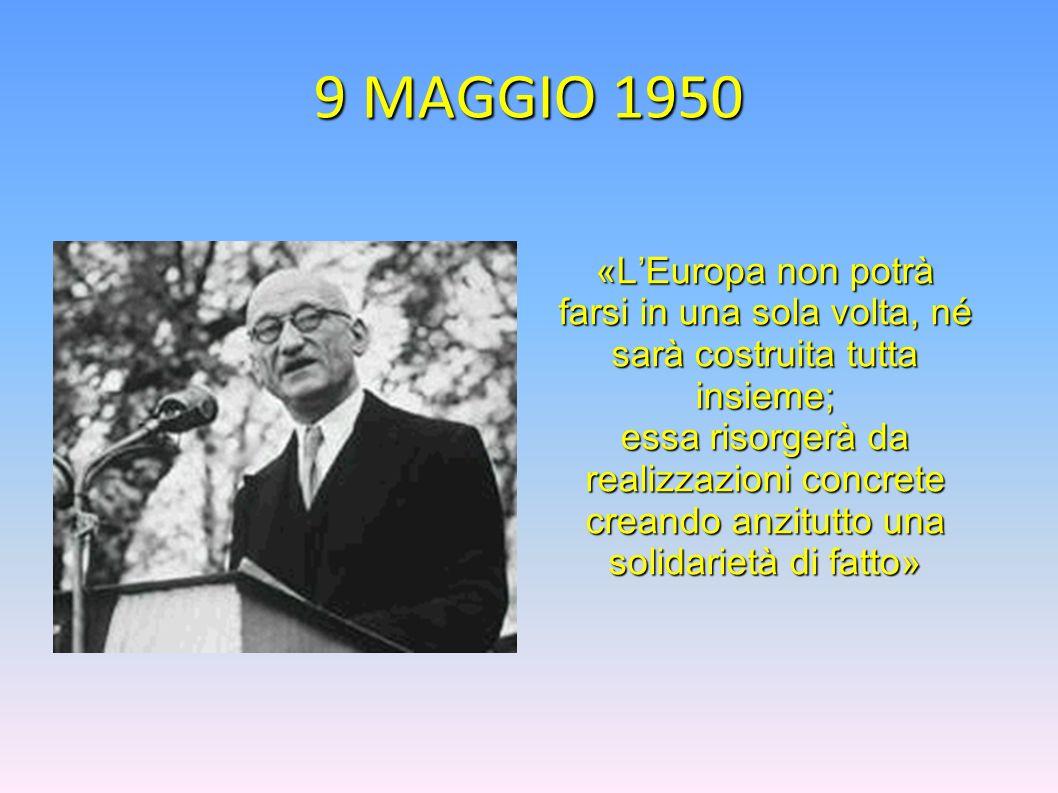 9 MAGGIO 1950«L'Europa non potrà farsi in una sola volta, né sarà costruita tutta insieme;