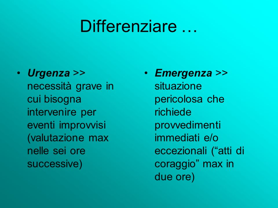 Differenziare … Urgenza >> necessità grave in cui bisogna intervenire per eventi improvvisi (valutazione max nelle sei ore successive)