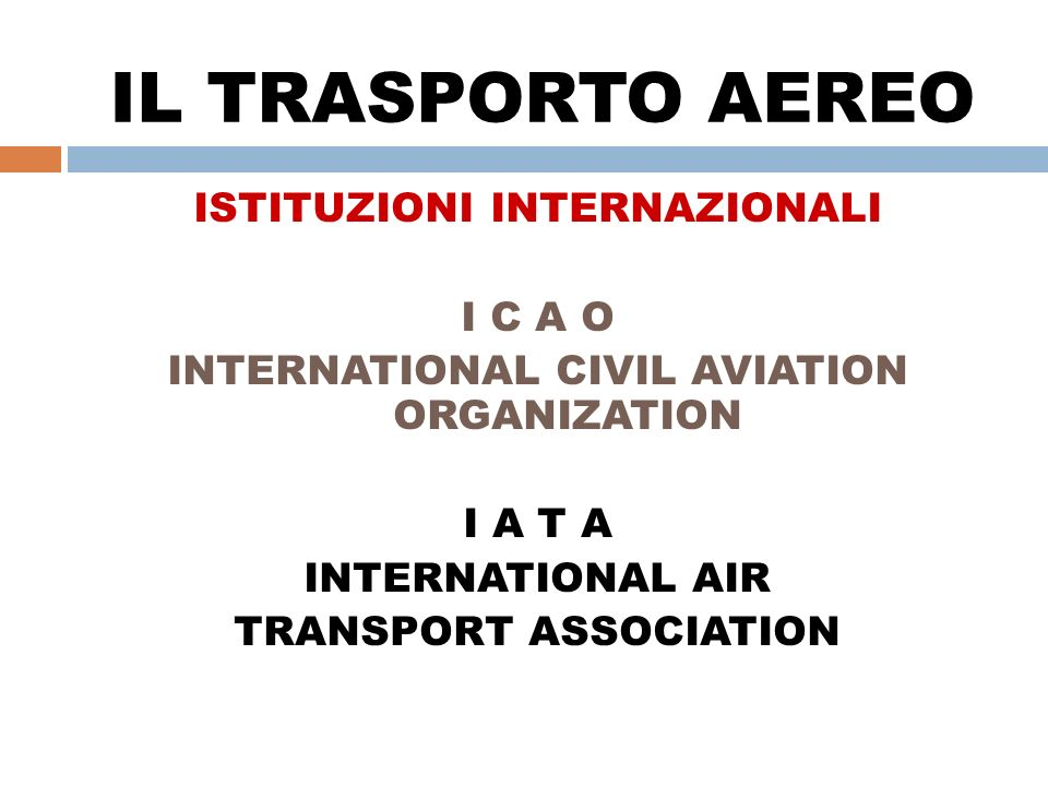 IL TRASPORTO AEREO ISTITUZIONI INTERNAZIONALI I C A O INTERNATIONAL CIVIL AVIATION ORGANIZATION I A T A INTERNATIONAL AIR TRANSPORT ASSOCIATION