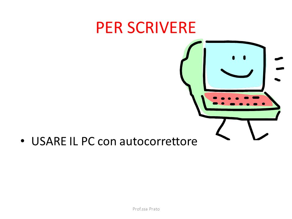 PER SCRIVERE USARE IL PC con autocorrettore Prof.ssa Prato