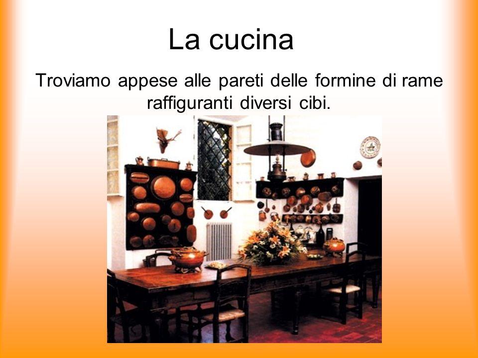 La cucina Troviamo appese alle pareti delle formine di rame raffiguranti diversi cibi.