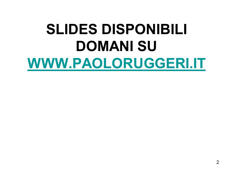 SLIDES DISPONIBILI DOMANI SU WWW.PAOLORUGGERI.IT