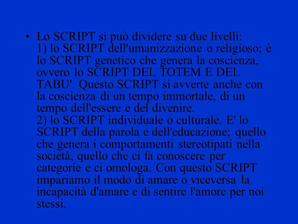Lo SCRIPT si può dividere su due livelli: 1) lo SCRIPT dell umanizzazione o religioso; è lo SCRIPT genetico che genera la coscienza, ovvero lo SCRIPT DEL TOTEM E DEL TABU .
